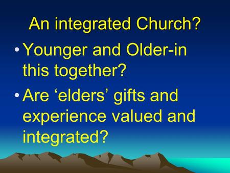An integrated Church? Younger and Older-in this together? Are 'elders' gifts and experience valued and integrated?