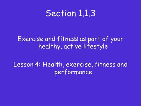 Section 1.1.3 Exercise and fitness as part of your healthy, active lifestyle Lesson 4: Health, exercise, fitness and performance.