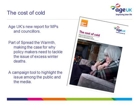 The cost of cold Age UK's new report for MPs and councillors. Part of Spread the Warmth, making the case for why policy makers need to tackle the issue.