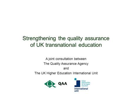 Strengthening the quality assurance of UK transnational education A joint consultation between The Quality Assurance Agency and The UK Higher Education.