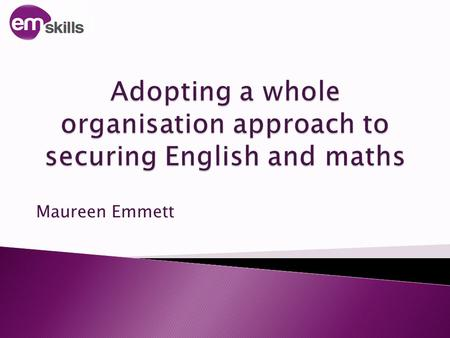 Maureen Emmett. 1. Consider what is required to develop a whole organisation approach 2. How to get there! emskills.org.uk.