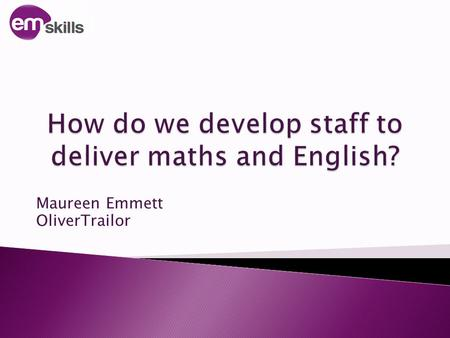 Maureen Emmett OliverTrailor. 1. Consider what is required of our staff 2. Explore how to support staff 3. Look at strategies to help staff to develop.