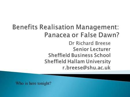 Dr Richard Breese Senior Lecturer Sheffield Business School Sheffield Hallam University Who is here tonight?