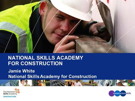 NATIONAL SKILLS ACADEMY FOR CONSTRUCTION Jamie White National Skills Academy for Construction.
