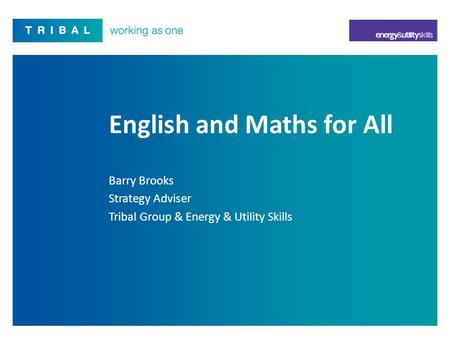 English and Maths for All Barry Brooks Strategy Adviser Tribal Group & Energy & Utility Skills.
