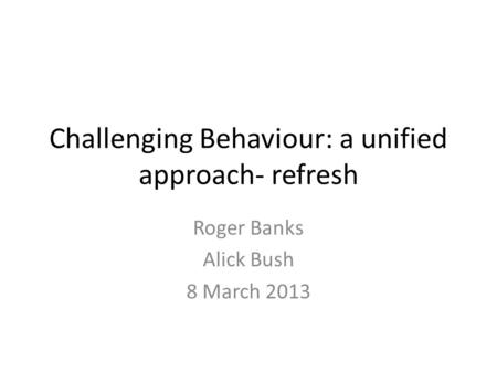 Challenging Behaviour: a unified approach- refresh Roger Banks Alick Bush 8 March 2013.