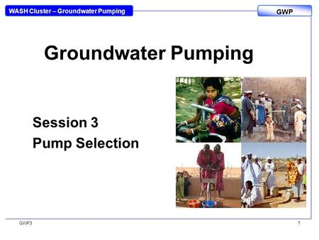 WASH Cluster – Groundwater Pumping GWP GWP3 1 Groundwater Pumping Session 3 Pump Selection.
