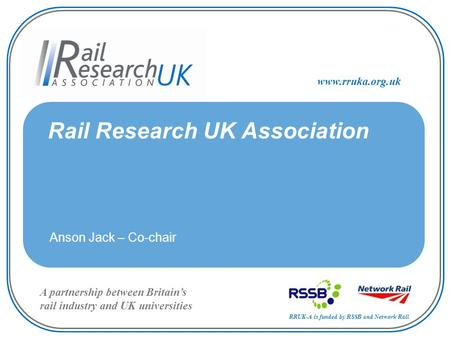 RRUK-A is funded by RSSB and Network Rail A partnership between Britain's rail industry and UK universities www.rruka.org.uk Rail Research UK Association.
