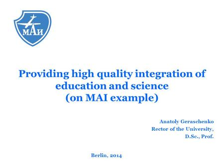 Anatoly Geraschenko Rector of the University, D.Sc., Prof. Berlin, 2014 Providing high quality integration of education and science (on MAI example)