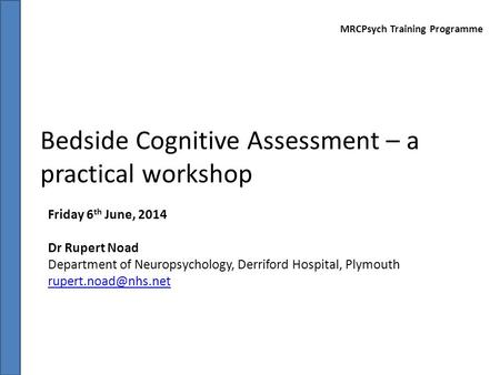 Bedside Cognitive Assessment – a practical workshop Friday 6 th June, 2014 Dr Rupert Noad Department of Neuropsychology, Derriford Hospital, Plymouth