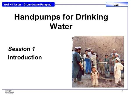 WASH Cluster – Groundwater Pumping GWP Session 1 Introduction 1 Handpumps for Drinking Water Session 1 Introduction.