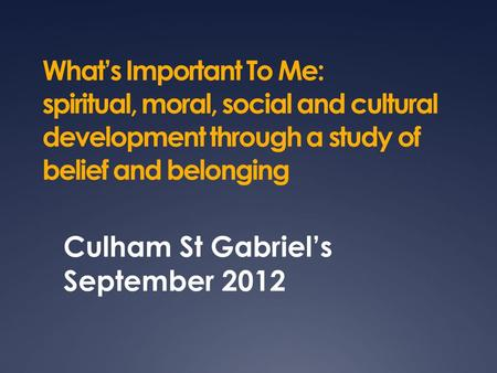 What's Important To Me: spiritual, moral, social and cultural development through a study of belief and belonging Culham St Gabriel's September 2012.