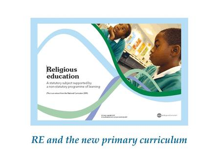 "RE and the new primary curriculum. ""RE has an important role in preparing children for adult life, employment and lifelong learning. It enables them to."