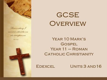 Phil 4:13 There is nothing I cannot do without the one who strengthens me GCSE Overview EdexcelUnits 3 and16 Year 10 Mark's Gospel Year 11 – Roman Catholic.