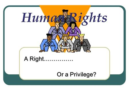 Human Rights A Right…………… Or a Privilege? The declaration of human rights states that everyone is born free and should be treated in the same way. Is.
