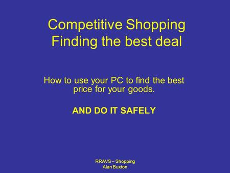RRAVS – Shopping Alan Buxton Competitive Shopping Finding the best deal How to use your PC to find the best price for your goods. AND DO IT SAFELY.