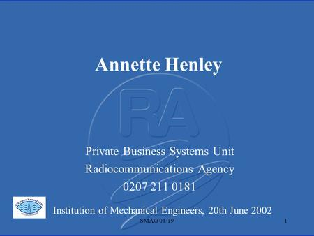 SMAG 01/191 Annette Henley Private Business Systems Unit Radiocommunications Agency 0207 211 0181 Institution of Mechanical Engineers, 20th June 2002.