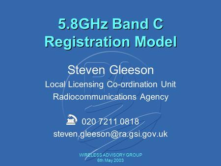 WIRELESS ADVISORY GROUP 6th May 2003 Steven Gleeson Local Licensing Co-ordination Unit Radiocommunications Agency 020 7211 0818