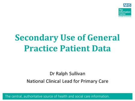 Secondary Use of General Practice Patient Data Dr Ralph Sullivan National Clinical Lead for Primary Care.