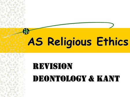 AS Religious Ethics Revision Deontology & Kant. DEONTOLOGICAL ETHICS based on the idea that an act's claim to being right or wrong is independent of the.