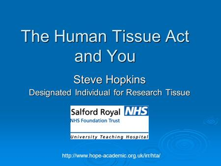 The Human Tissue Act and You Steve Hopkins Designated Individual for Research Tissue