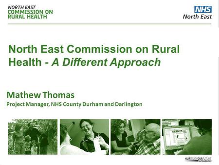 North East Commission on Rural Health - A Different Approach Mathew Thomas Project Manager, NHS County Durham and Darlington.