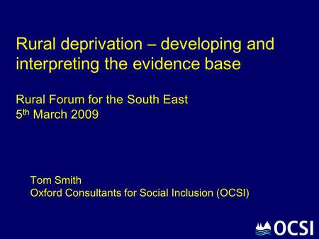 Rural deprivation – developing and interpreting the evidence base Rural Forum for the South East 5th March 2009 Tom Smith Oxford Consultants for Social.