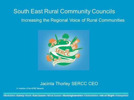 1 South East Rural Community Councils Increasing the Regional Voice of Rural Communities Jacinta Thorley SERCC CEO A member of the ACRE Network.