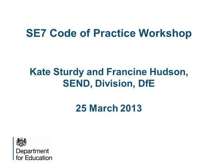 SE7 Code of Practice Workshop Kate Sturdy and Francine Hudson, SEND, Division, DfE 25 March 2013.