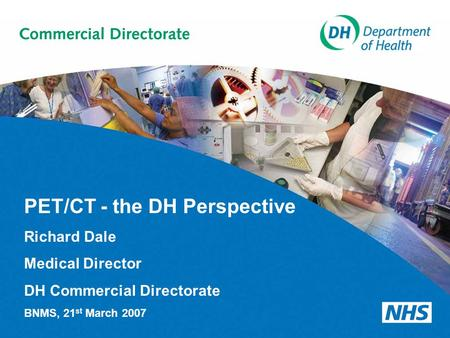 PET/CT - the DH Perspective Richard Dale Medical Director DH Commercial Directorate BNMS, 21 st March 2007.