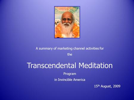 A summary of marketing channel activities for the Transcendental Meditation Program in Invincible America 15 th August, 2009.