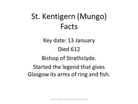 St. Kentigern (Mungo) Facts Key date: 13 January Died 612 Bishop of Strathclyde. Started the legend that gives Glasgow its arms of ring and fish. © Farmington.