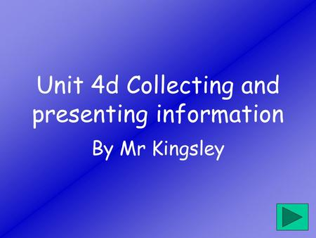 Unit 4d Collecting and presenting information By Mr Kingsley.