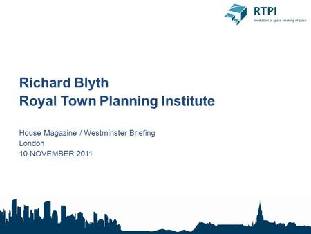 Richard Blyth Royal Town Planning Institute House Magazine / Westminster Briefing London 10 NOVEMBER 2011.