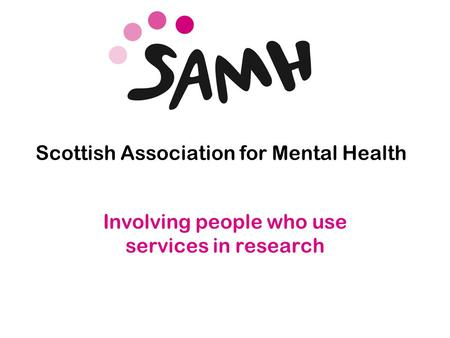 Www.samh.org.uk Scottish Association for Mental Health Involving people who use services in research.