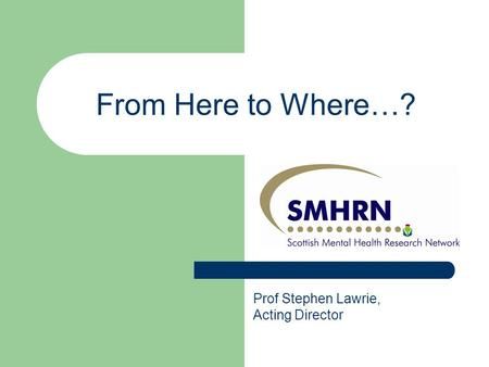 From Here to Where…? Prof Stephen Lawrie, Acting Director.