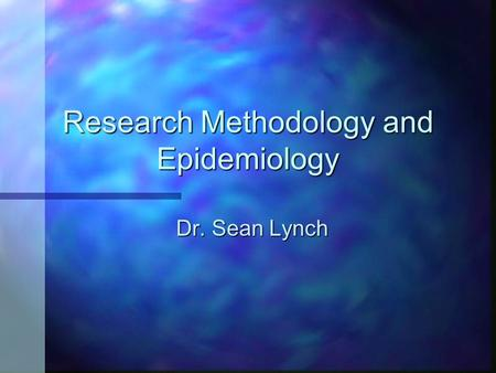 Research Methodology and Epidemiology Dr. Sean Lynch.