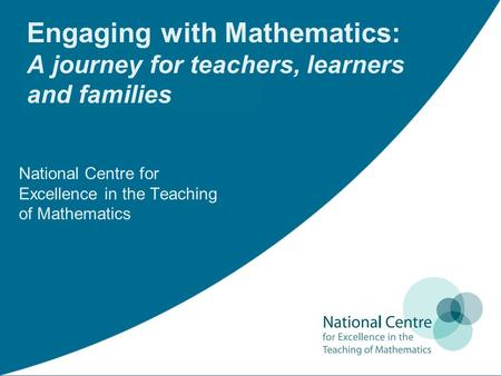 Engaging with Mathematics: A journey for teachers, learners and families National Centre for Excellence in the Teaching of Mathematics.
