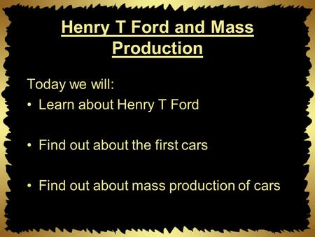 Henry T Ford and Mass Production Today we will: Learn about Henry T Ford Find out about the first cars Find out about mass production of cars.