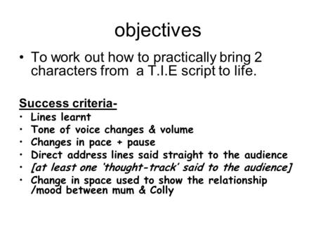 Objectives To work out how to practically bring 2 characters from a T.I.E script to life. Success criteria- Lines learnt Tone of voice changes & volume.