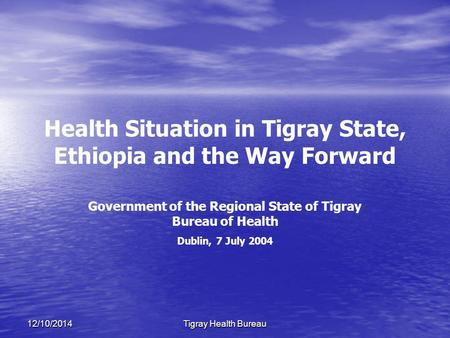 12/10/2014Tigray Health Bureau Health Situation in Tigray State, Ethiopia and the Way Forward Government of the Regional State of Tigray Bureau of Health.