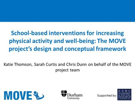 School-based interventions for increasing physical activity and well-being: The MOVE project's design and conceptual framework Katie Thomson, Sarah Curtis.