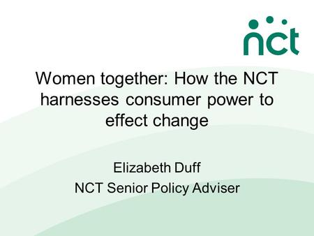 Women together: How the NCT harnesses consumer power to effect change Elizabeth Duff NCT Senior Policy Adviser.