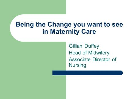Being the Change you want to see in Maternity Care Gillian Duffey Head of Midwifery Associate Director of Nursing.