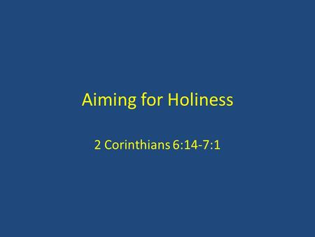 Aiming for Holiness 2 Corinthians 6:14-7:1. Commands 'Do not be unequally yoked together' (14) 'Come out from them and be separate' (17) Contrasts: