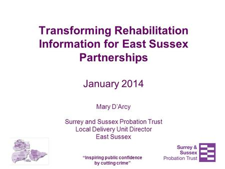 """Inspiring public confidence by cutting crime"" Transforming Rehabilitation Information for East Sussex Partnerships January 2014 Mary D'Arcy Surrey and."