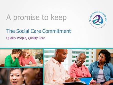The Social Care Commitment Quality People, Quality Care A promise to keep.