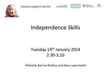 Independence Skills Tuesday 14 th January 2014 2.30-3.10 Michelle Beirne-Shalice and Gary Learmonth sensory support service.