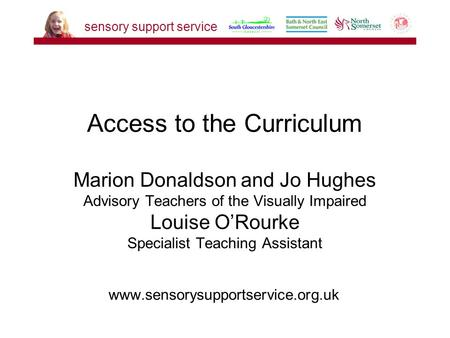 Www.sensorysupportservice.org.uk Access to the Curriculum Marion Donaldson and Jo Hughes Advisory Teachers of the Visually Impaired Louise O'Rourke Specialist.