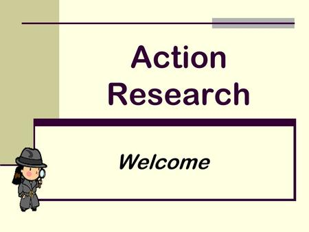 Action Research Welcome. A short recap of last time! We welcomed old and new members to the group and outlined what we had achieved so far and where we.